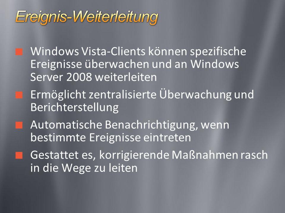 Windows Vista-Clients können spezifische Ereignisse überwachen und an Windows Server 2008 weiterleiten Ermöglicht zentralisierte Überwachung und Berichterstellung Automatische Benachrichtigung, wenn bestimmte Ereignisse eintreten Gestattet es, korrigierende Maßnahmen rasch in die Wege zu leiten