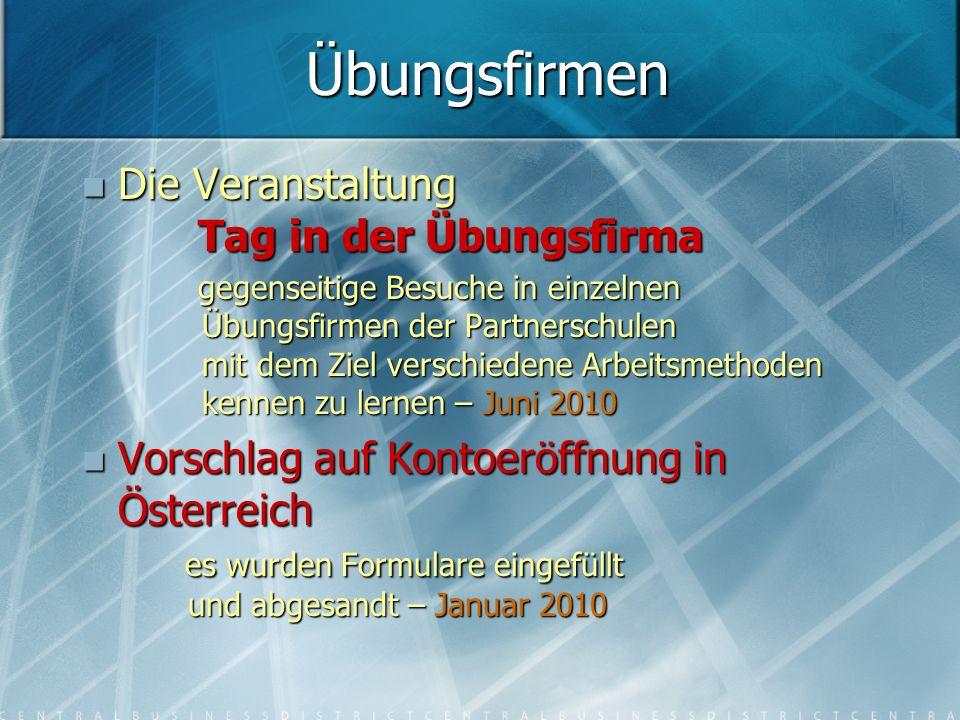 Die Veranstaltung Tag in der Übungsfirma Die Veranstaltung Tag in der Übungsfirma gegenseitige Besuche in einzelnen Übungsfirmen der Partnerschulen mit dem Ziel verschiedene Arbeitsmethoden kennen zu lernen – Juni 2010 gegenseitige Besuche in einzelnen Übungsfirmen der Partnerschulen mit dem Ziel verschiedene Arbeitsmethoden kennen zu lernen – Juni 2010 Vorschlag auf Kontoeröffnung in Österreich es wurden Formulare eingefüllt und abgesandt – Januar 2010 Vorschlag auf Kontoeröffnung in Österreich es wurden Formulare eingefüllt und abgesandt – Januar 2010 Übungsfirmen