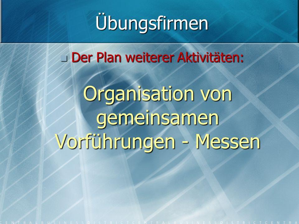 Der Plan weiterer Aktivitäten: Organisation von gemeinsamen Vorführungen - Messen Der Plan weiterer Aktivitäten: Organisation von gemeinsamen Vorführungen - Messen Übungsfirmen