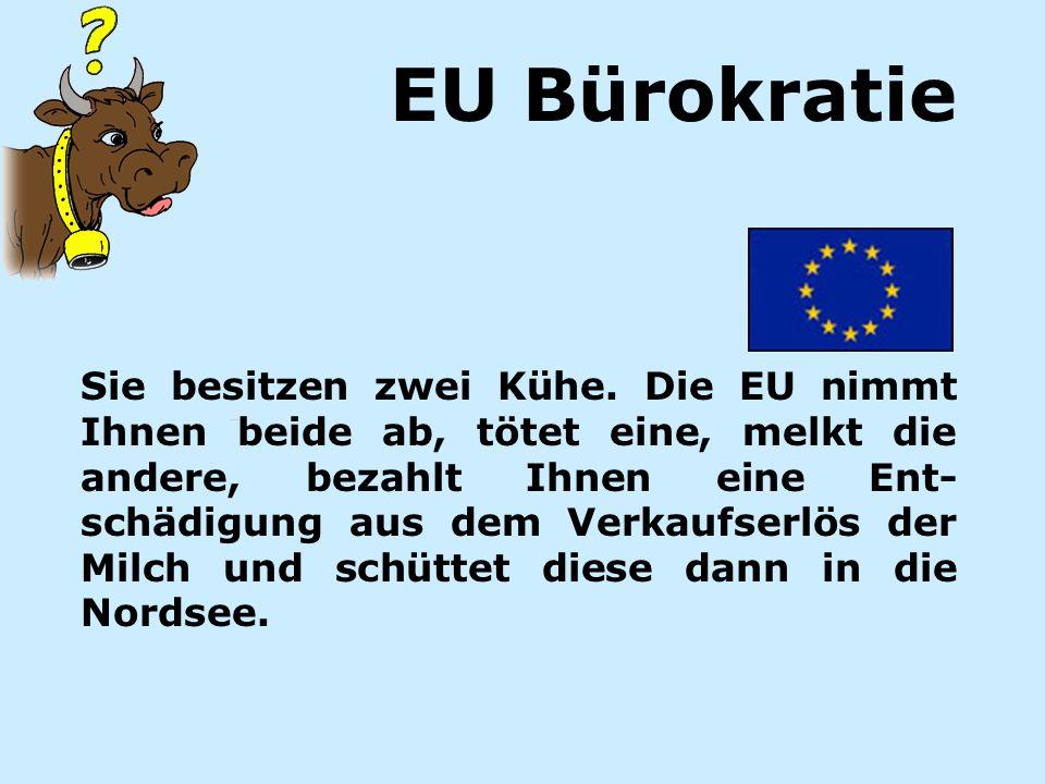 Sie besitzen zwei Kühe. Die EU nimmt Ihnen beide ab, tötet eine, melkt die andere, bezahlt Ihnen eine Ent- schädigung aus dem Verkaufserlös der Milch