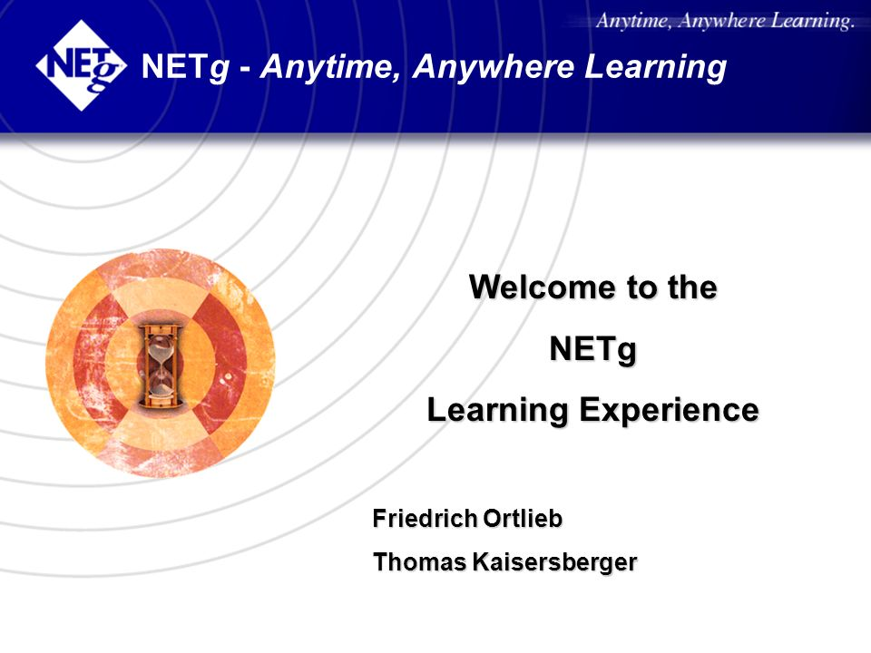 NETg - Anytime, Anywhere Learning Welcome to the NETg Learning Experience Friedrich Ortlieb Thomas Kaisersberger