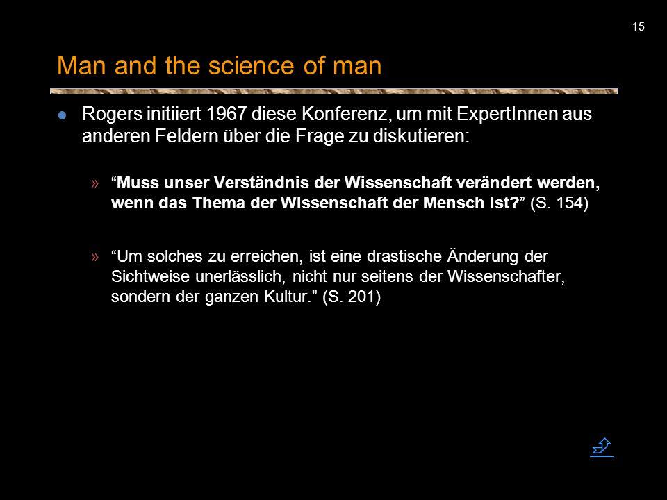 15 Man and the science of man Rogers initiiert 1967 diese Konferenz, um mit ExpertInnen aus anderen Feldern über die Frage zu diskutieren: »Muss unser