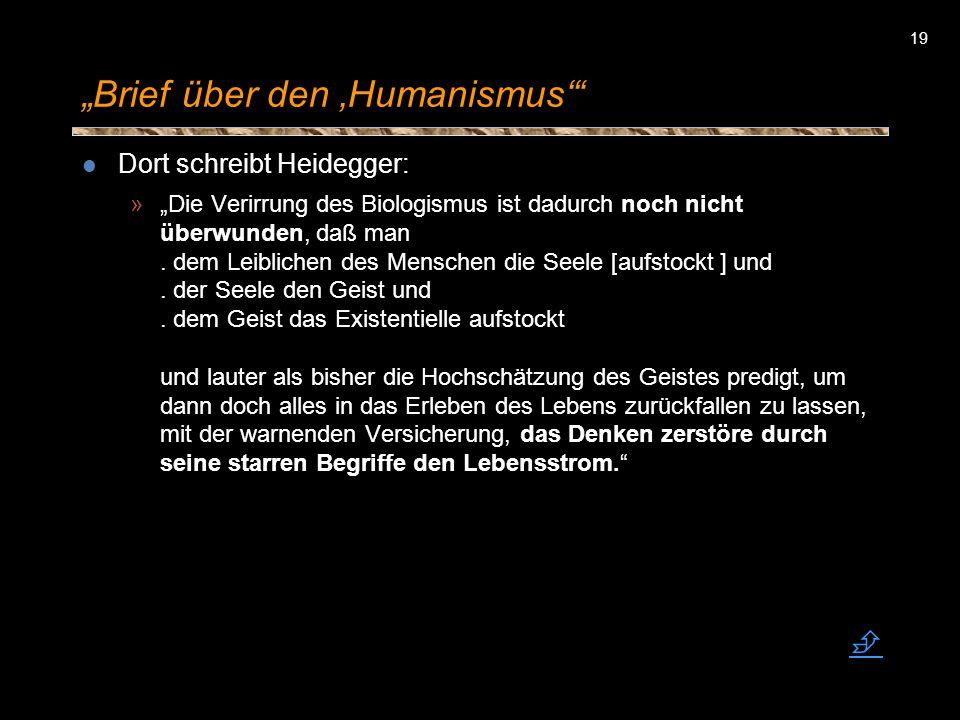 19 Brief über den Humanismus Dort schreibt Heidegger: »Die Verirrung des Biologismus ist dadurch noch nicht überwunden, daß man. dem Leiblichen des Me