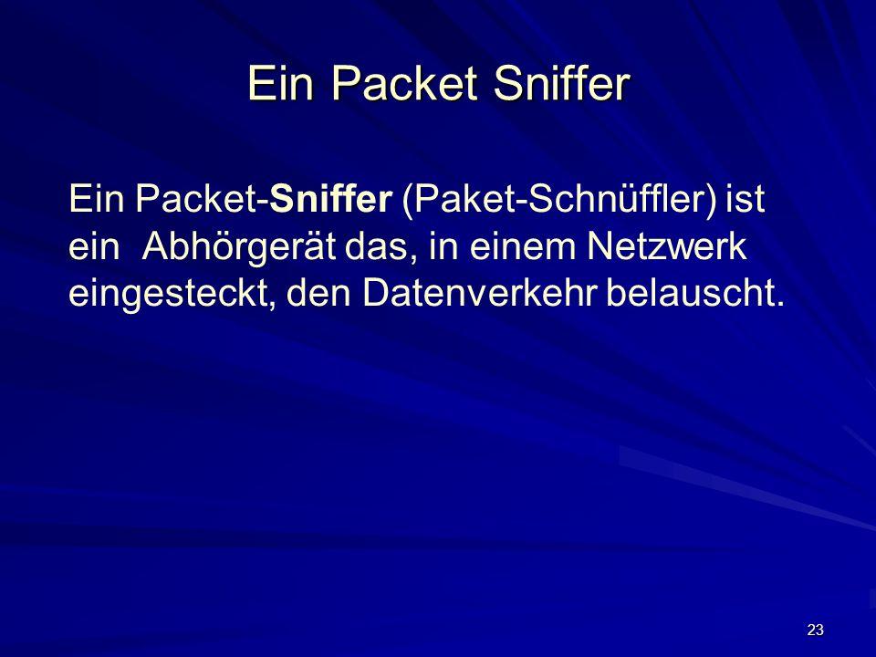 23 Ein Packet Sniffer Ein Packet-Sniffer (Paket-Schnüffler) ist ein Abhörgerät das, in einem Netzwerk eingesteckt, den Datenverkehr belauscht.