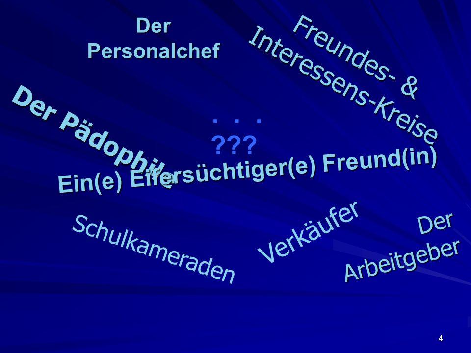 4 Der Personalchef D e r A r b e i t g e b e r D e r P ä d o p h i l e Freundes- & Interessens-Kreise Freundes- & Interessens-Kreise Ein(e) Eifersüchtiger(e) Freund(in) Verkäufer Schulkameraden...