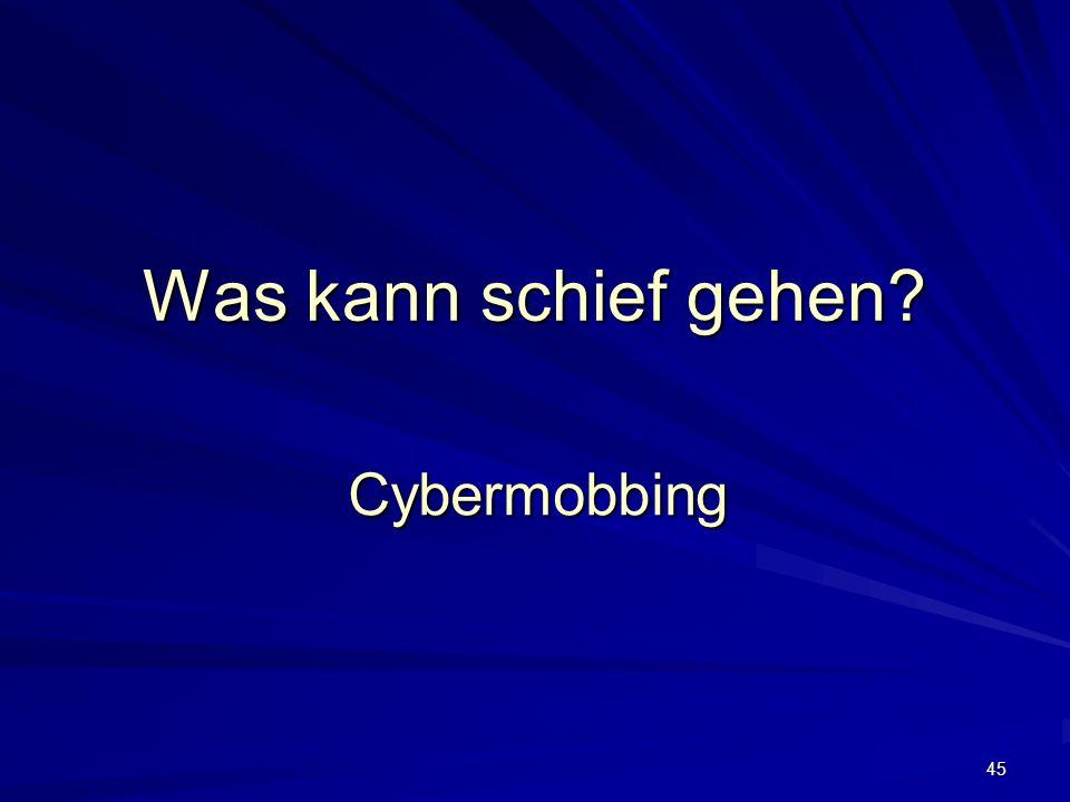 45 Was kann schief gehen? Cybermobbing