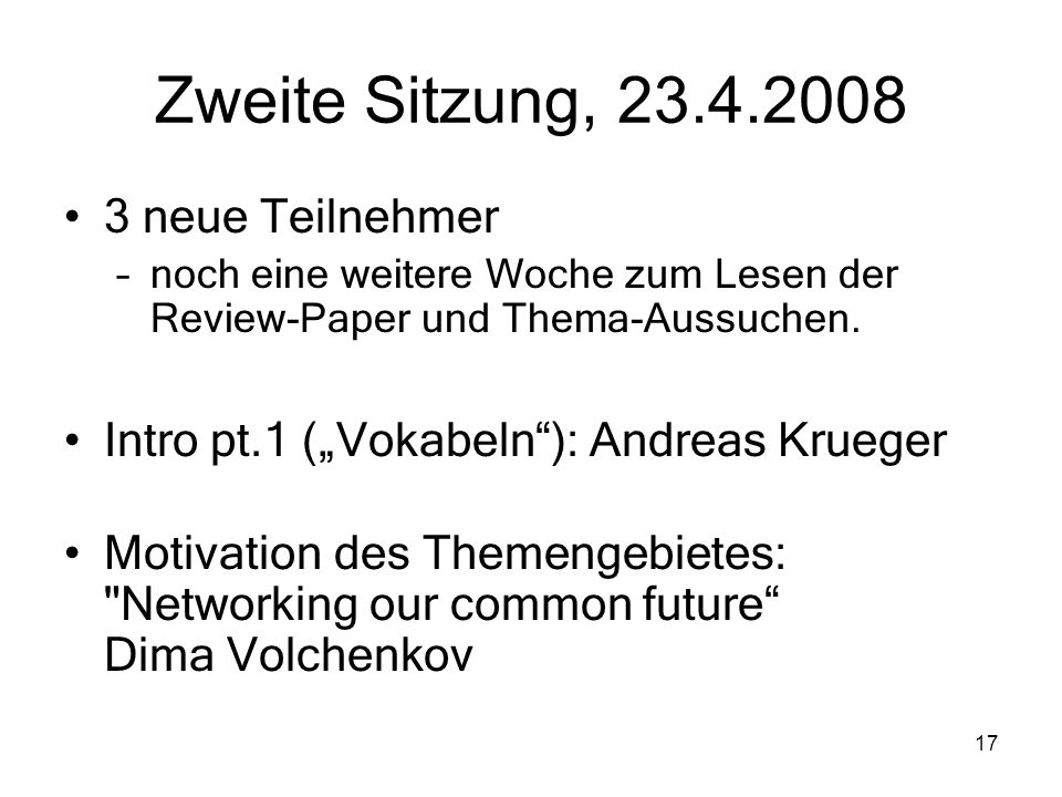 17 Zweite Sitzung, 23.4.2008 3 neue Teilnehmer –noch eine weitere Woche zum Lesen der Review-Paper und Thema-Aussuchen. Intro pt.1 (Vokabeln): Andreas