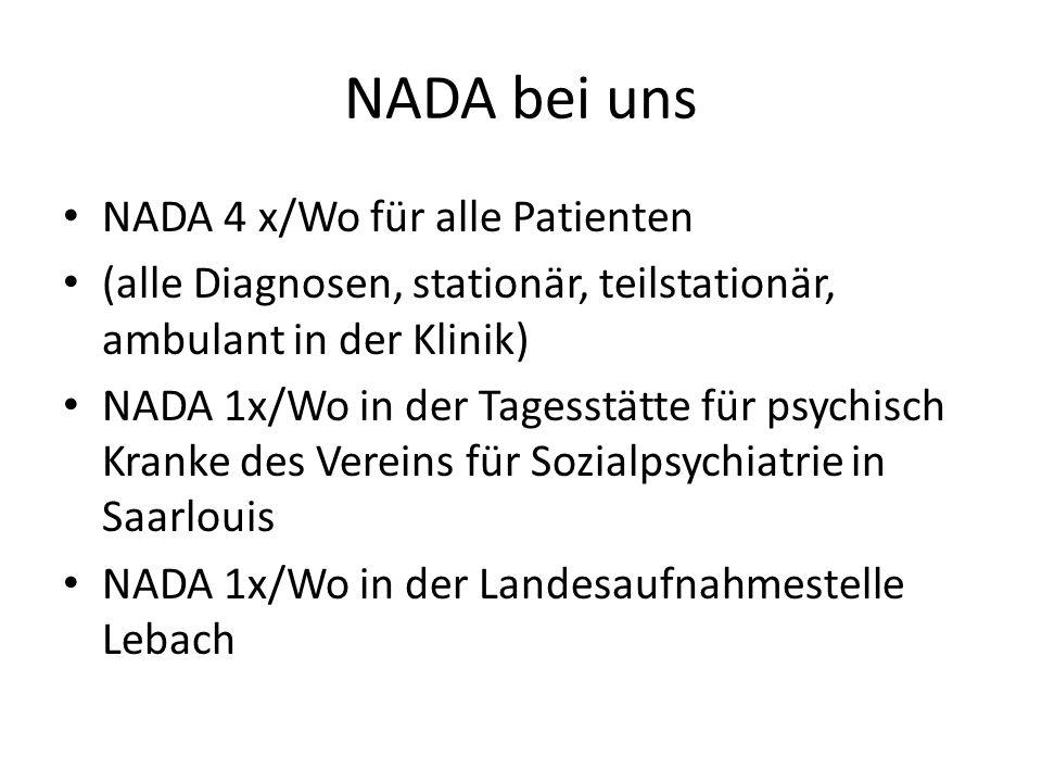 NADA bei uns NADA 4 x/Wo für alle Patienten (alle Diagnosen, stationär, teilstationär, ambulant in der Klinik) NADA 1x/Wo in der Tagesstätte für psych