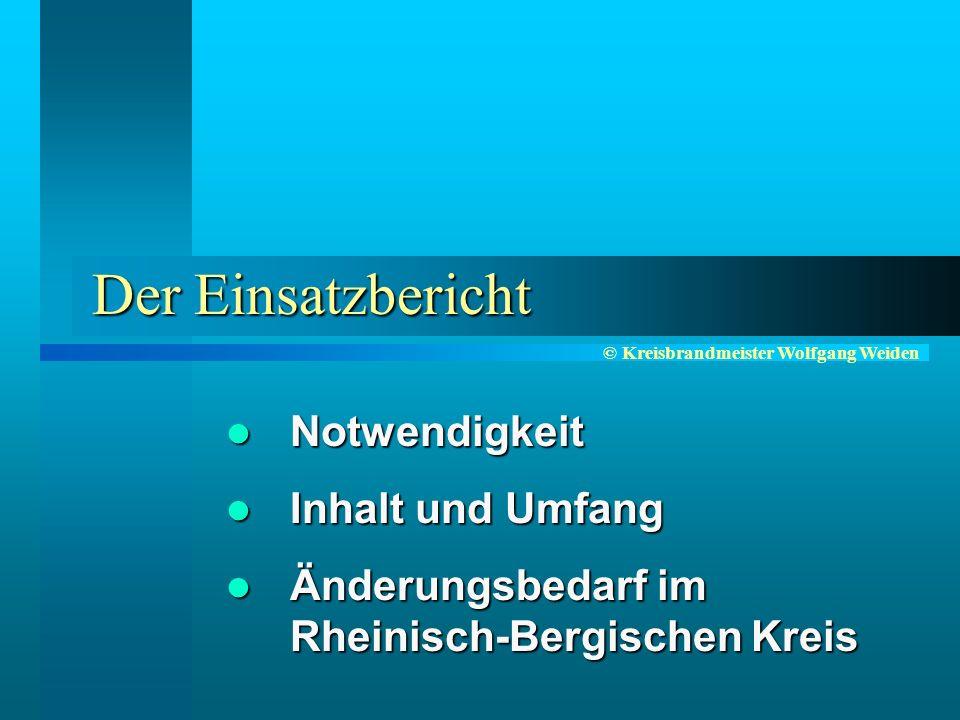 © Kreisbrandmeister Wolfgang Weiden Der Einsatzbericht Notwendigkeit Notwendigkeit Inhalt und Umfang Inhalt und Umfang Änderungsbedarf im Rheinisch-Bergischen Kreis Änderungsbedarf im Rheinisch-Bergischen Kreis
