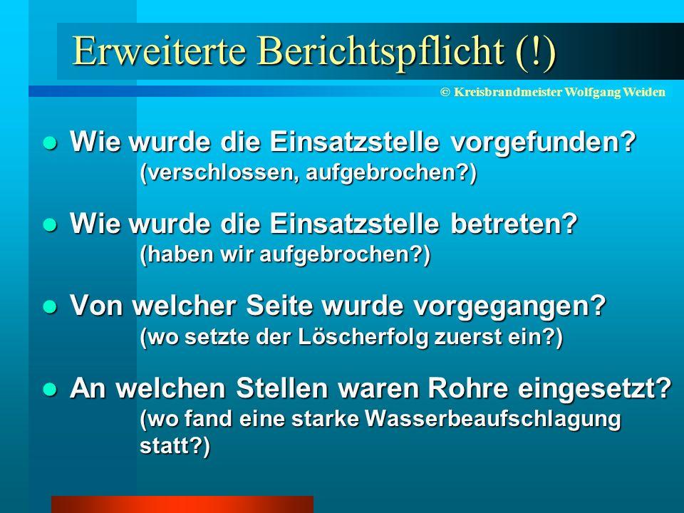 © Kreisbrandmeister Wolfgang Weiden Erweiterte Berichtspflicht (!) Wie wurde die Einsatzstelle vorgefunden.