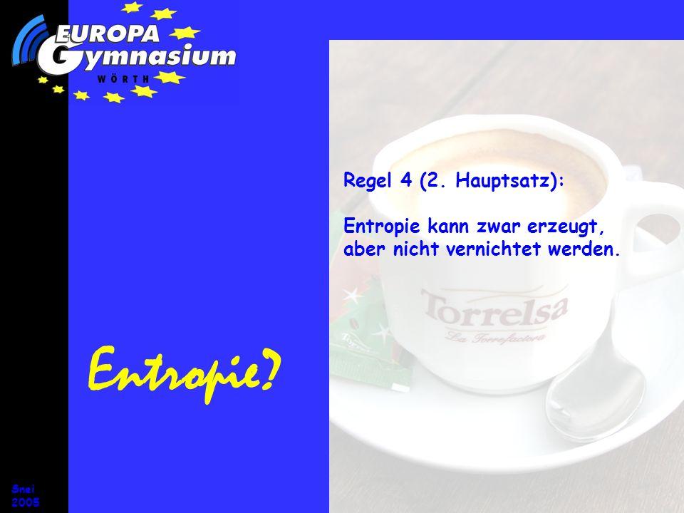 Snei 2005 Entropie? Regel 4 (2. Hauptsatz): Entropie kann zwar erzeugt, aber nicht vernichtet werden.