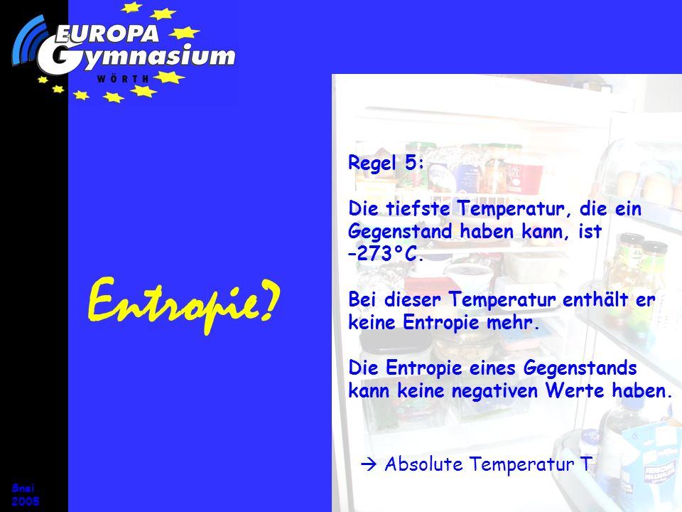Snei 2005 Entropie? Regel 5: Die tiefste Temperatur, die ein Gegenstand haben kann, ist –273°C. Bei dieser Temperatur enthält er keine Entropie mehr.