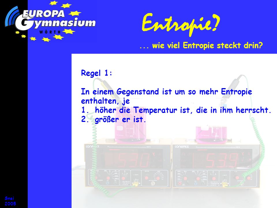 Snei 2005 Entropie? Regel 1: In einem Gegenstand ist um so mehr Entropie enthalten, je 1.höher die Temperatur ist, die in ihm herrscht. 2.größer er is