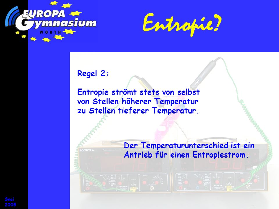 Snei 2005 Entropie? Regel 2: Entropie strömt stets von selbst von Stellen höherer Temperatur zu Stellen tieferer Temperatur. Der Temperaturunterschied