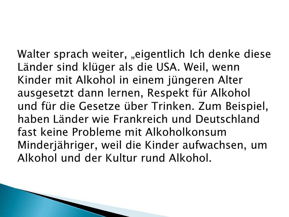 Walter sprach weiter, eigentlich Ich denke diese Länder sind klüger als die USA. Weil, wenn Kinder mit Alkohol in einem jüngeren Alter ausgesetzt dann