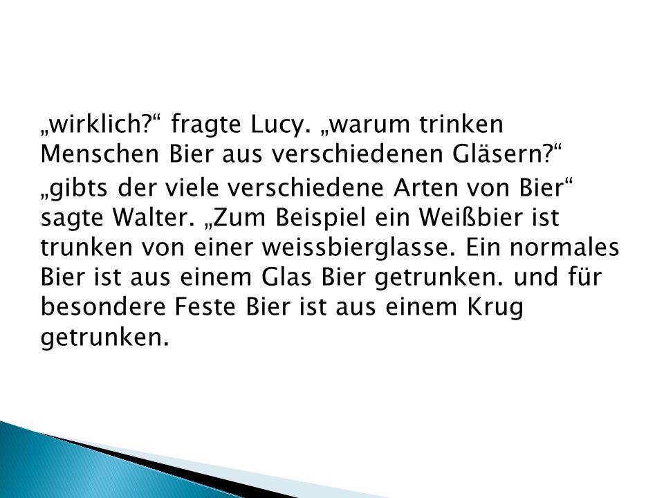 wirklich? fragte Lucy. warum trinken Menschen Bier aus verschiedenen Gläsern? gibts der viele verschiedene Arten von Bier sagte Walter. Zum Beispiel e