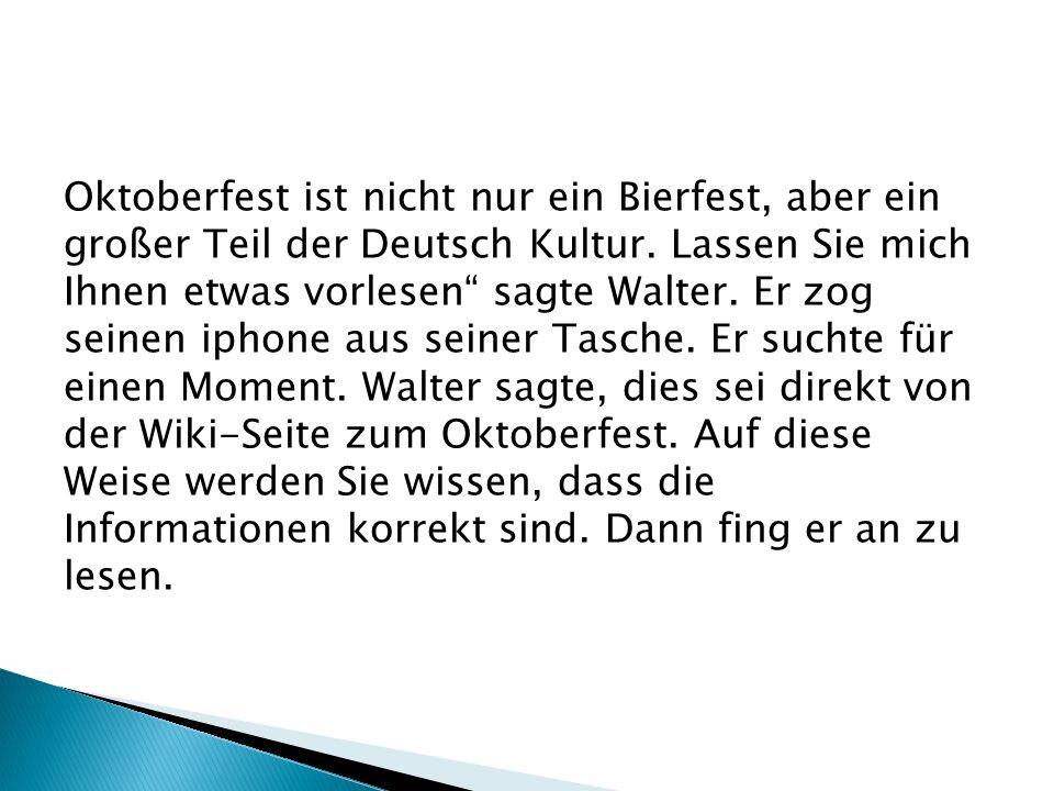 Oktoberfest ist nicht nur ein Bierfest, aber ein großer Teil der Deutsch Kultur. Lassen Sie mich Ihnen etwas vorlesen sagte Walter. Er zog seinen ipho