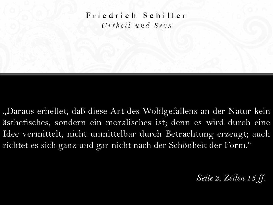 Friedrich Schiller Urtheil und Seyn Daraus erhellet, daß diese Art des Wohlgefallens an der Natur kein ästhetisches, sondern ein moralisches ist; denn