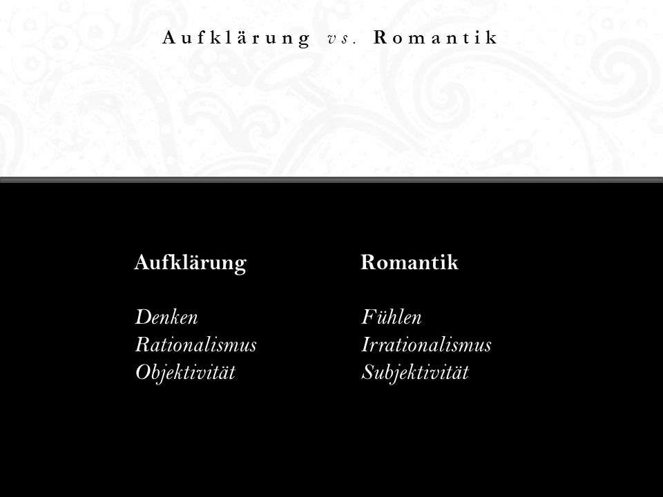 Aufklärung vs. Romantik Aufklärung Denken Rationalismus Objektivität Romantik Fühlen Irrationalismus Subjektivität