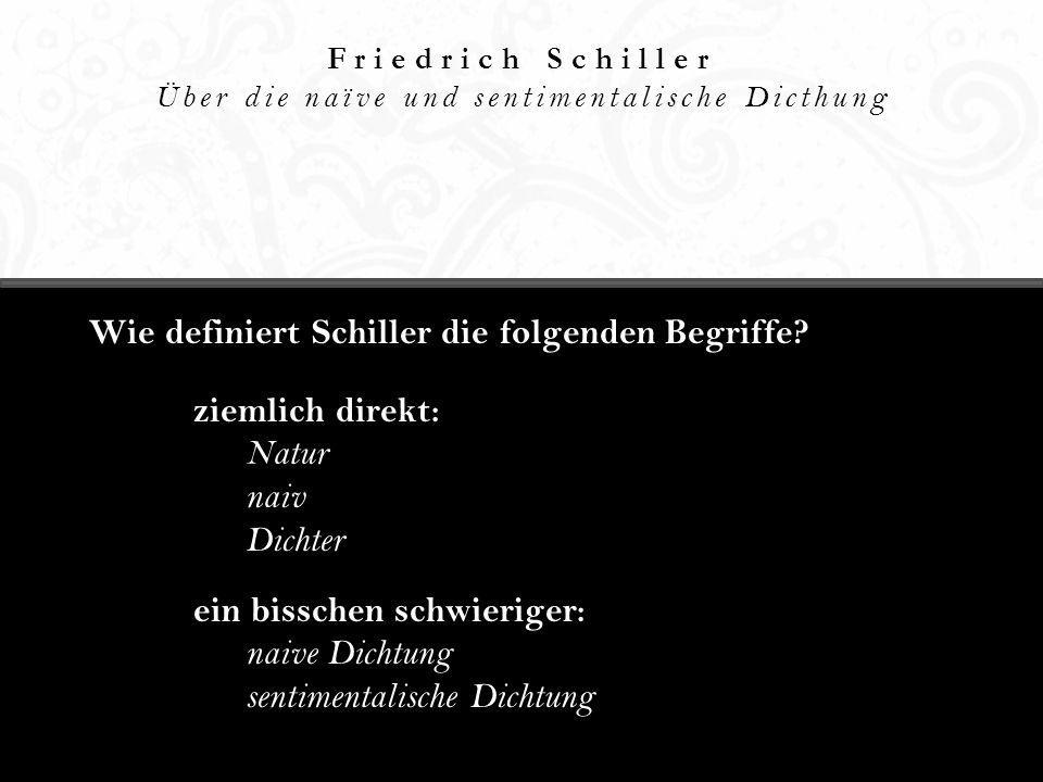 Friedrich Schiller Über die naïve und sentimentalische Dicthung Wie definiert Schiller die folgenden Begriffe? ziemlich direkt: Natur naiv Dichter ein