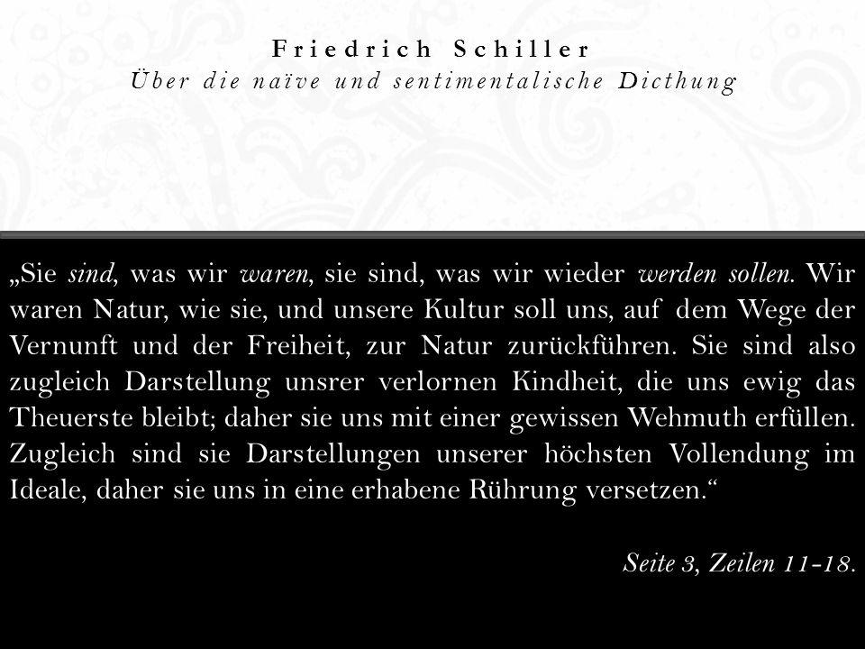 Friedrich Schiller Über die naïve und sentimentalische Dicthung Sie sind, was wir waren, sie sind, was wir wieder werden sollen. Wir waren Natur, wie