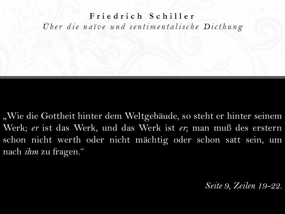 Friedrich Schiller Über die naïve und sentimentalische Dicthung Wie die Gottheit hinter dem Weltgebäude, so steht er hinter seinem Werk; er ist das We