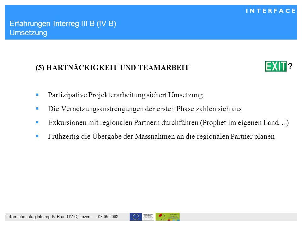 Informationstag Interreg IV B und IV C, Luzern - 08.05.2008 Erfahrungen Interreg III B (IV B) Umsetzung (5) HARTNÄCKIGKEIT UND TEAMARBEIT Partizipativ
