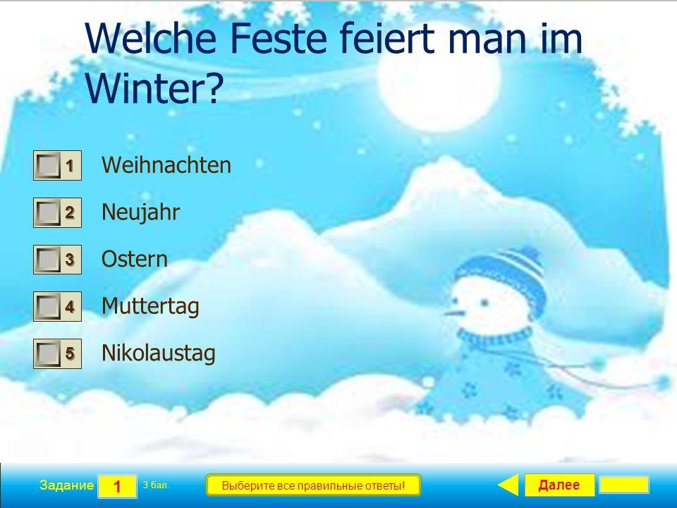 Далее 1 Задание 3 бал. Выберите все правильные ответы! 1111 2222 3333 4444 5555 Welche Feste feiert man im Winter? Weihnachten Neujahr Ostern Mutterta