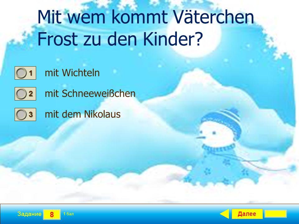 Далее 8 Задание 1 бал. 1111 2222 3333 Mit wem kommt Väterchen Frost zu den Kinder? mit Wichteln mit Schneeweißchen mit dem Nikolaus