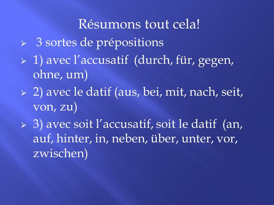 Résumons tout cela! 3 sortes de prépositions 1) avec laccusatif (durch, für, gegen, ohne, um) 2) avec le datif (aus, bei, mit, nach, seit, von, zu) 3)