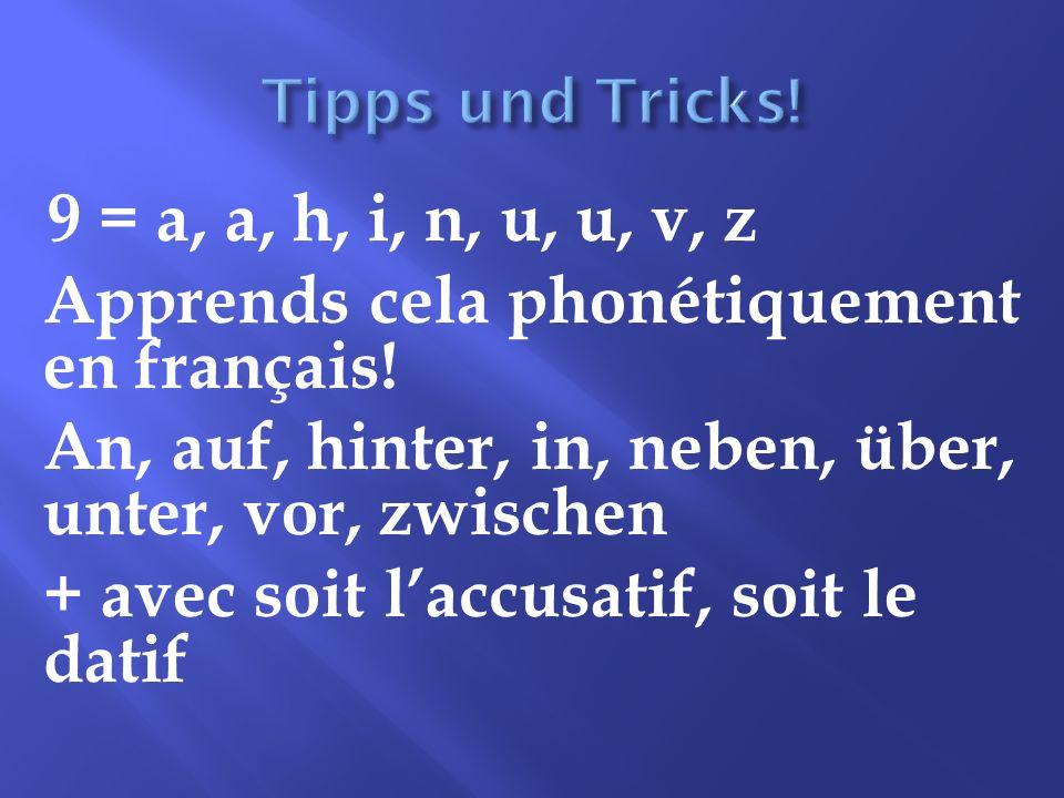 9 = a, a, h, i, n, u, u, v, z Apprends cela phonétiquement en français! An, auf, hinter, in, neben, über, unter, vor, zwischen + avec soit laccusatif,