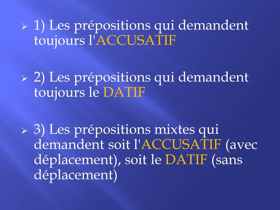 1) Les prépositions qui demandent toujours l'ACCUSATIF 2) Les prépositions qui demandent toujours le DATIF 3) Les prépositions mixtes qui demandent so