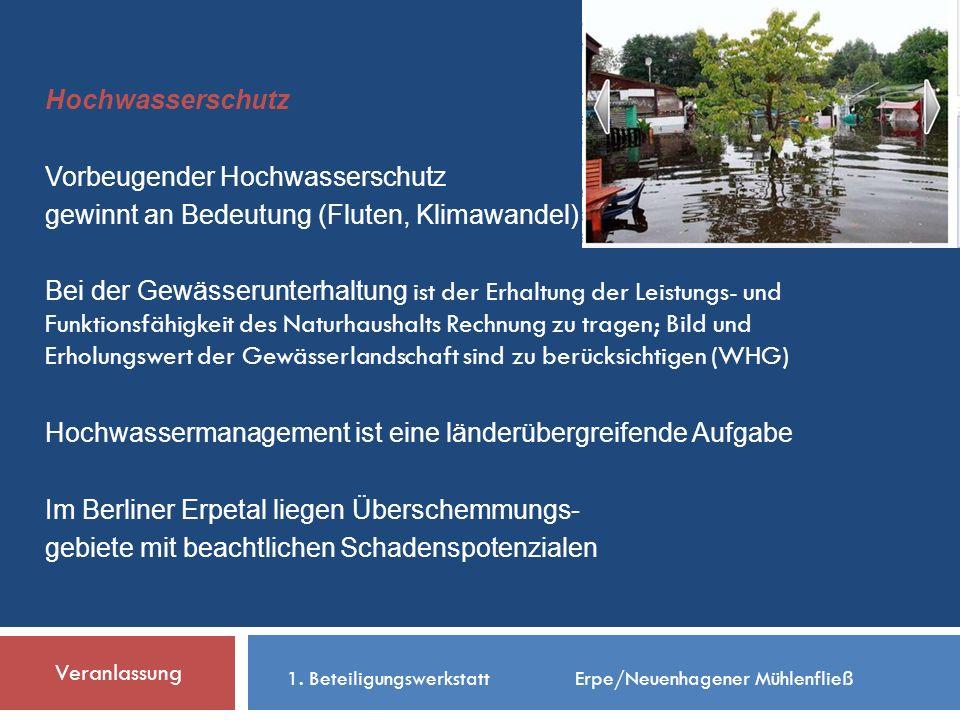 Hochwasserschutz Vorbeugender Hochwasserschutz gewinnt an Bedeutung (Fluten, Klimawandel) Bei der Gewässerunterhaltung ist der Erhaltung der Leistungs- und Funktionsfähigkeit des Naturhaushalts Rechnung zu tragen; Bild und Erholungswert der Gewässerlandschaft sind zu berücksichtigen (WHG) Hochwassermanagement ist eine länderübergreifende Aufgabe Im Berliner Erpetal liegen Überschemmungs- gebiete mit beachtlichen Schadenspotenzialen Veranlassung 1.