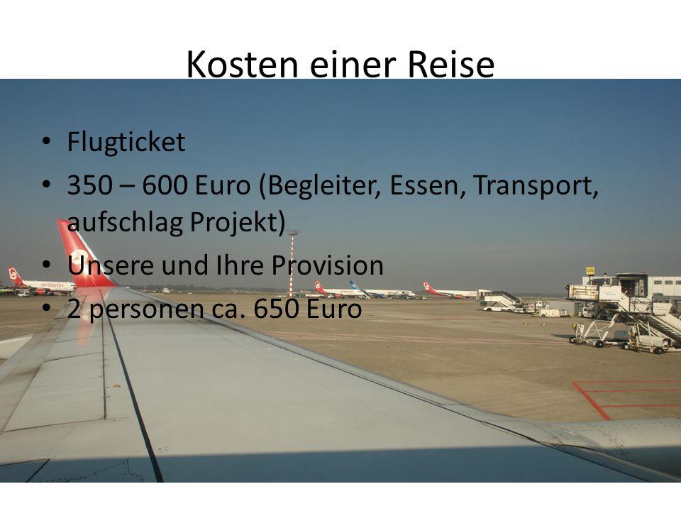 Kosten einer Reise Flugticket 350 – 600 Euro (Begleiter, Essen, Transport, aufschlag Projekt) Unsere und Ihre Provision 2 personen ca.