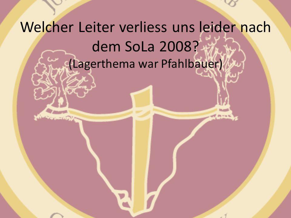 Welcher Leiter verliess uns leider nach dem SoLa 2008? (Lagerthema war Pfahlbauer)