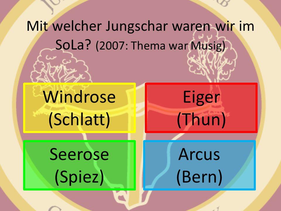 Mit welcher Jungschar waren wir im SoLa? (2007: Thema war Musig) Windrose (Schlatt) Arcus (Bern) Eiger (Thun) Seerose (Spiez)