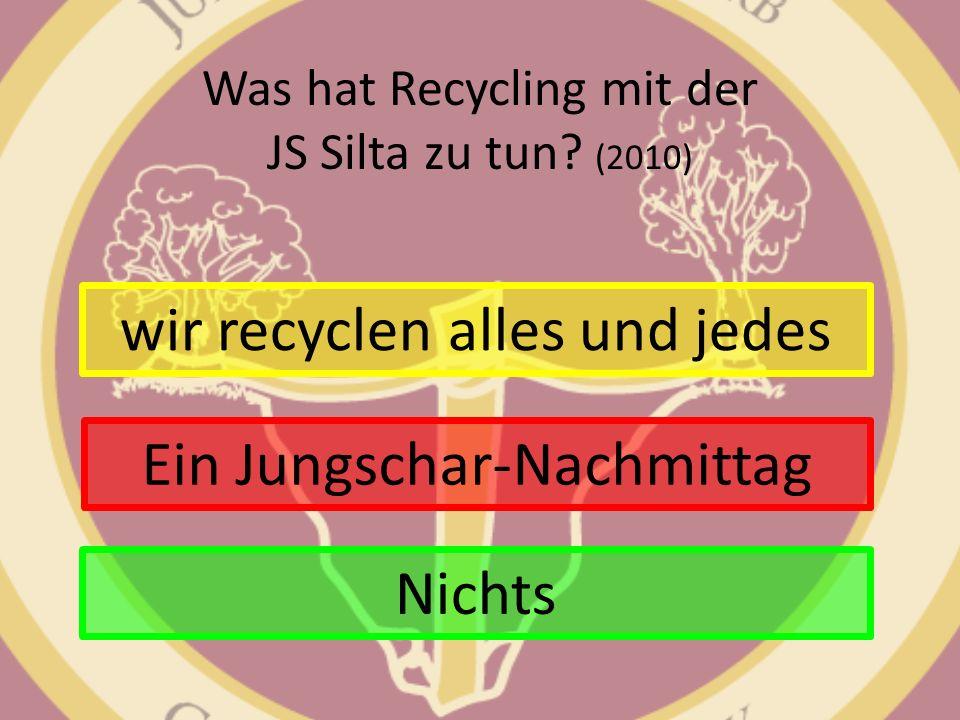 Was hat Recycling mit der JS Silta zu tun? (2010) wir recyclen alles und jedes Ein Jungschar-Nachmittag Nichts