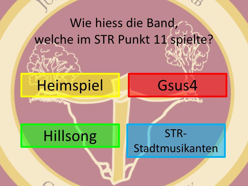 Wie hiess die Band, welche im STR Punkt 11 spielte? Heimspiel STR- Stadtmusikanten Gsus4 Hillsong