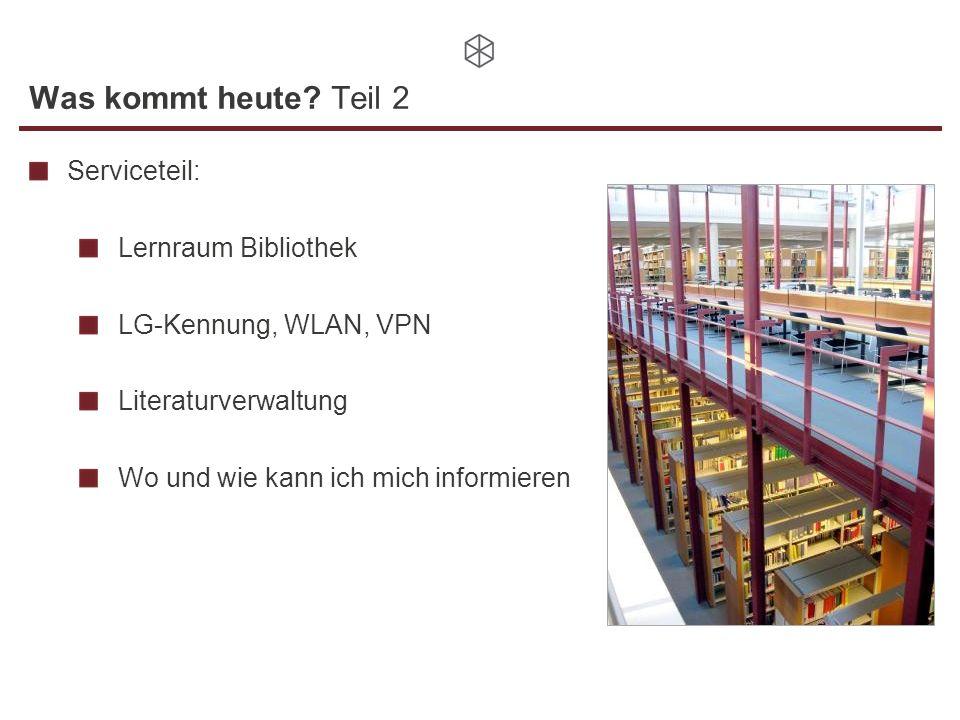 Was kommt heute? Teil 2 Serviceteil: Lernraum Bibliothek LG-Kennung, WLAN, VPN Literaturverwaltung Wo und wie kann ich mich informieren