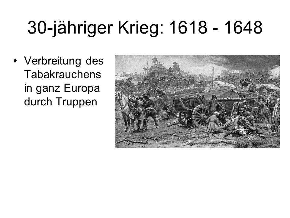 30-jähriger Krieg: 1618 - 1648 Verbreitung des Tabakrauchens in ganz Europa durch Truppen