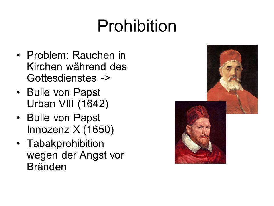 Prohibition Problem: Rauchen in Kirchen während des Gottesdienstes -> Bulle von Papst Urban VIII (1642) Bulle von Papst Innozenz X (1650) Tabakprohibi