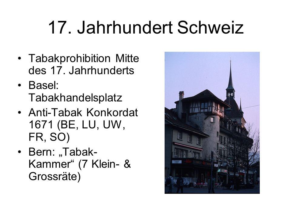 17. Jahrhundert Schweiz Tabakprohibition Mitte des 17. Jahrhunderts Basel: Tabakhandelsplatz Anti-Tabak Konkordat 1671 (BE, LU, UW, FR, SO) Bern: Taba
