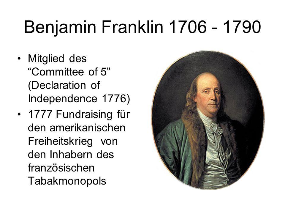 Benjamin Franklin 1706 - 1790 Mitglied des Committee of 5 (Declaration of Independence 1776) 1777 Fundraising für den amerikanischen Freiheitskrieg vo
