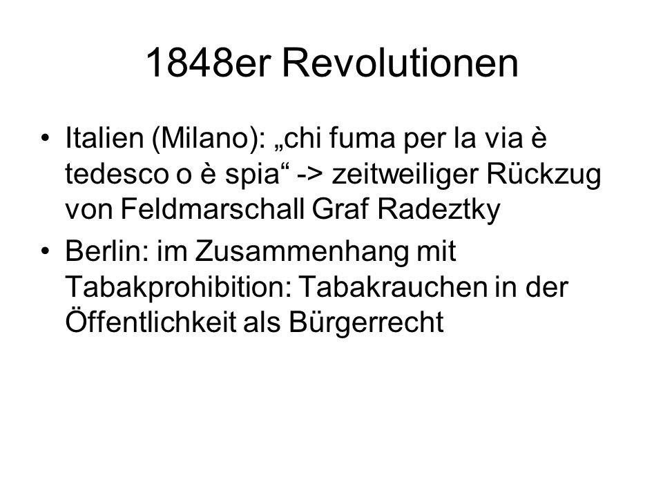 1848er Revolutionen Italien (Milano): chi fuma per la via è tedesco o è spia -> zeitweiliger Rückzug von Feldmarschall Graf Radeztky Berlin: im Zusamm