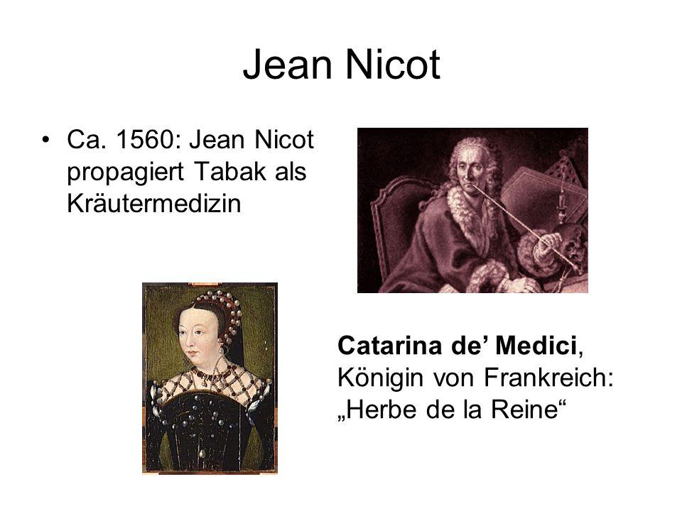 Jean Nicot Ca. 1560: Jean Nicot propagiert Tabak als Kräutermedizin Catarina de Medici, Königin von Frankreich: Herbe de la Reine