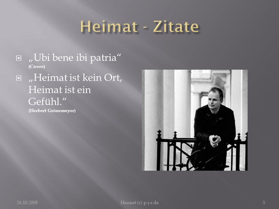 Ubi bene ibi patria (Cicero) Heimat ist kein Ort, Heimat ist ein Gefühl. (Herbert Grönemeyer) 26.10.2008Heimat (c) p-j-r.de5