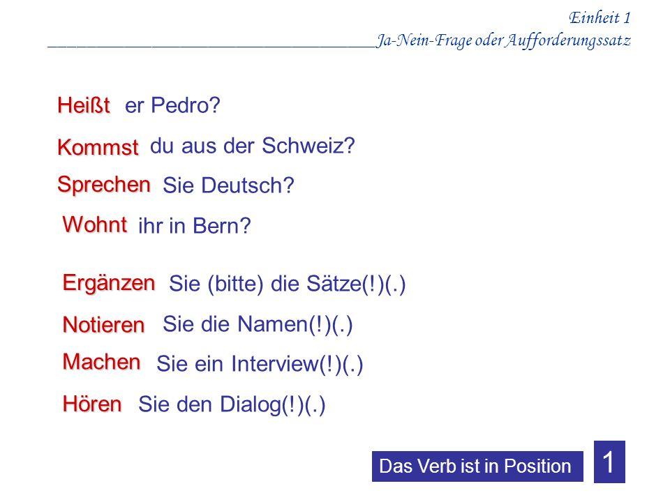Einheit 1 ___________________________________Ja-Nein-Frage oder Aufforderungssatz Kommst er Pedro? du aus der Schweiz? Sie Deutsch? ihr in Bern? Heißt