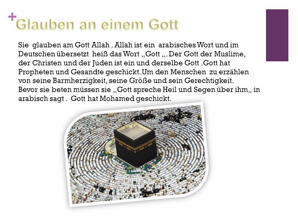 + Sie glauben am Gott Allah. Allah ist ein arabisches Wort und im Deutschen übersetzt heiß das Wort Gott. Der Gott der Muslime, der Christen und der J