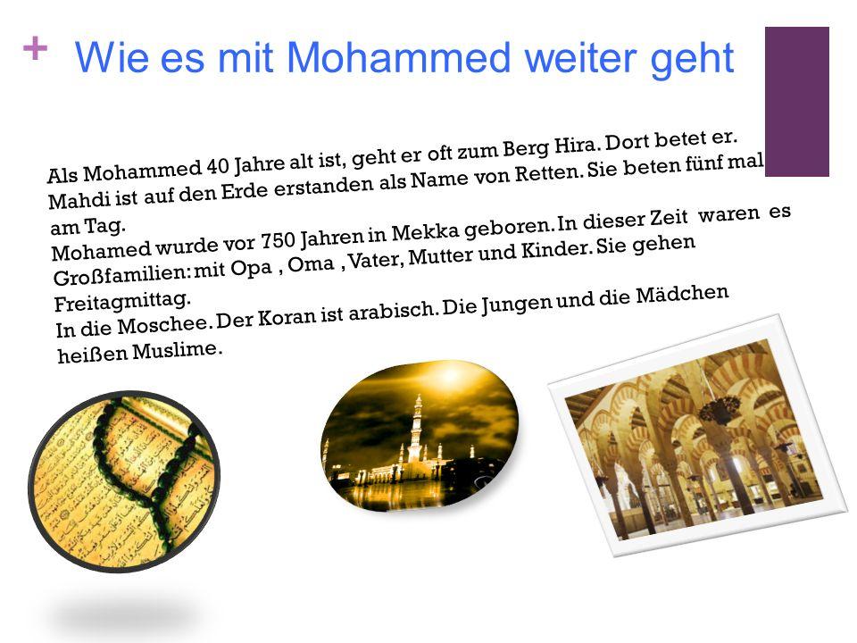 + Wie es mit Mohammed weiter geht Als Mohammed 40 Jahre alt ist, geht er oft zum Berg Hira. Dort betet er. Mahdi ist auf den Erde erstanden als Name v