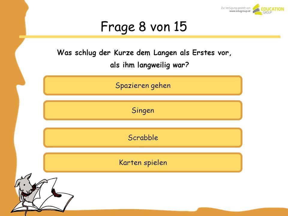 Spazieren gehen Singen Karten spielen Frage 8 von 15 Was schlug der Kurze dem Langen als Erstes vor, als ihm langweilig war? Scrabble